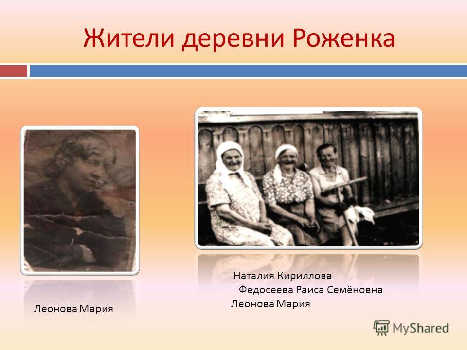Жители деревни Роженка Наталия Кириллова Федосеева Раиса Семёновна Леонова Мария Леонова Мария