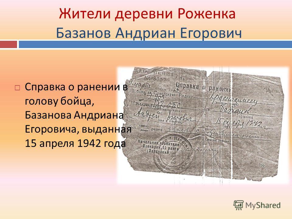 Жители деревни Роженка Базанов Андриан Егорович Справка о ранении в голову бойца, Базанова Андриана Егоровича, выданная 15 апреля 1942 года