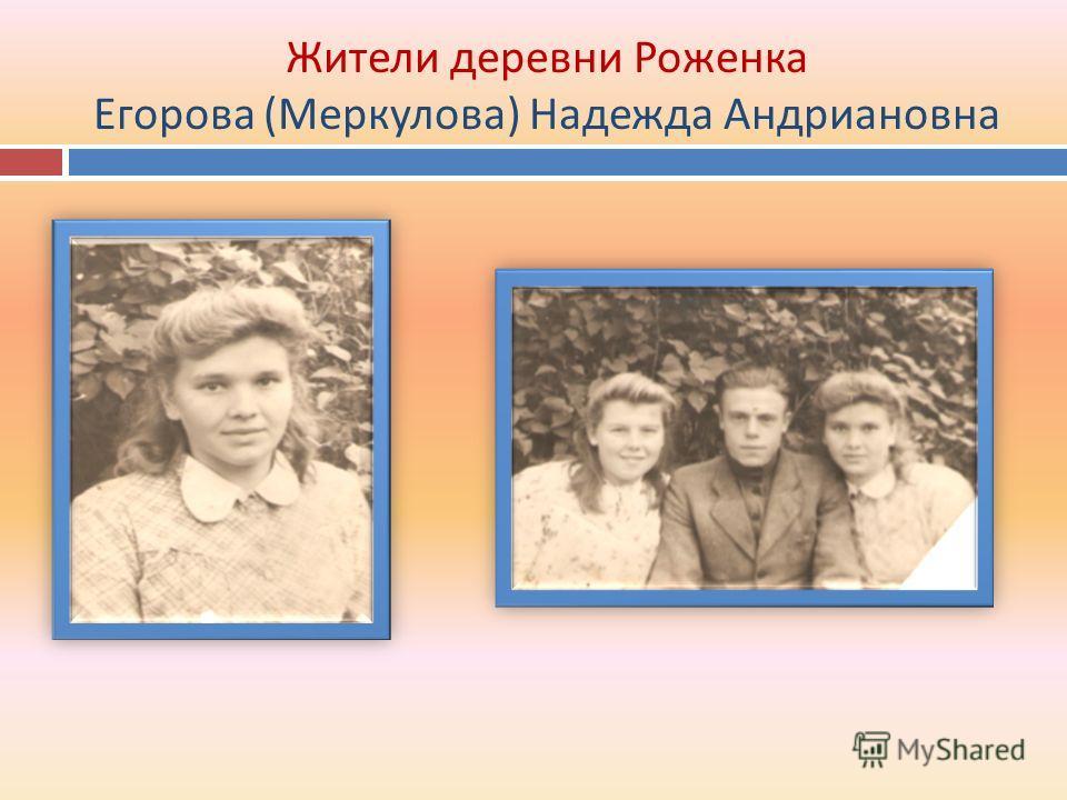 Жители деревни Роженка Егорова (Меркулова) Надежда Андриановна