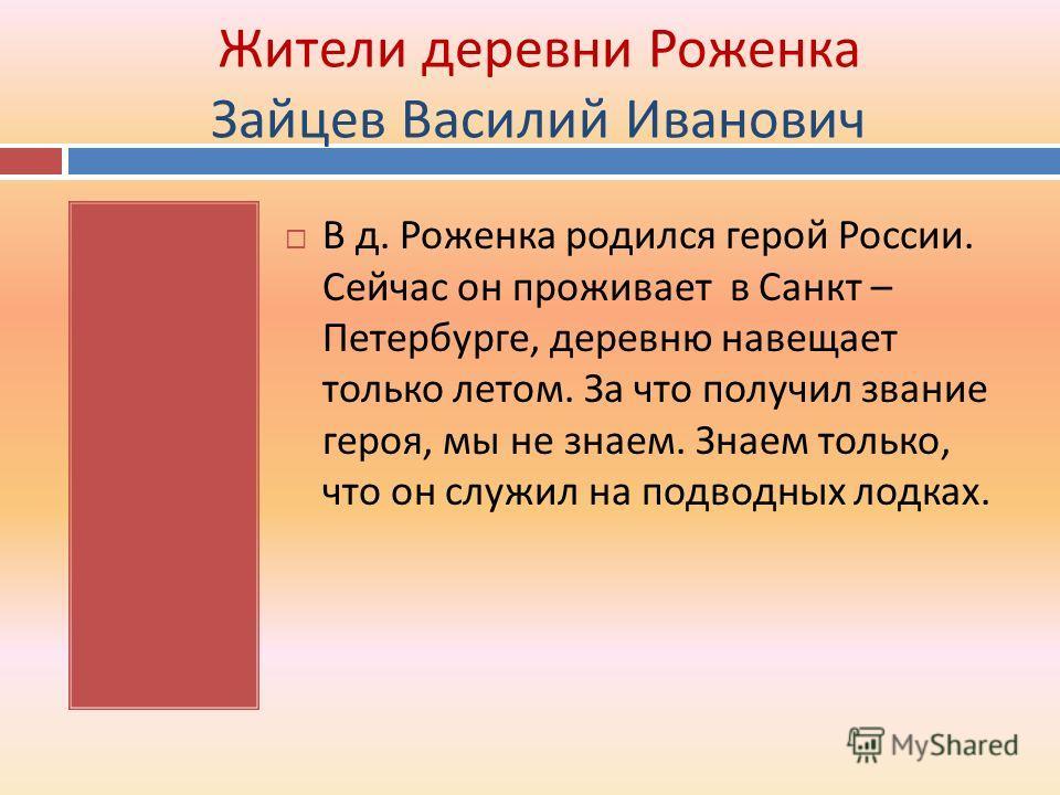 Жители деревни Роженка Зайцев Василий Иванович В д. Роженка родился герой России. Сейчас он проживает в Санкт – Петербурге, деревню навещает только летом. За что получил звание героя, мы не знаем. Знаем только, что он служил на подводных лодках.
