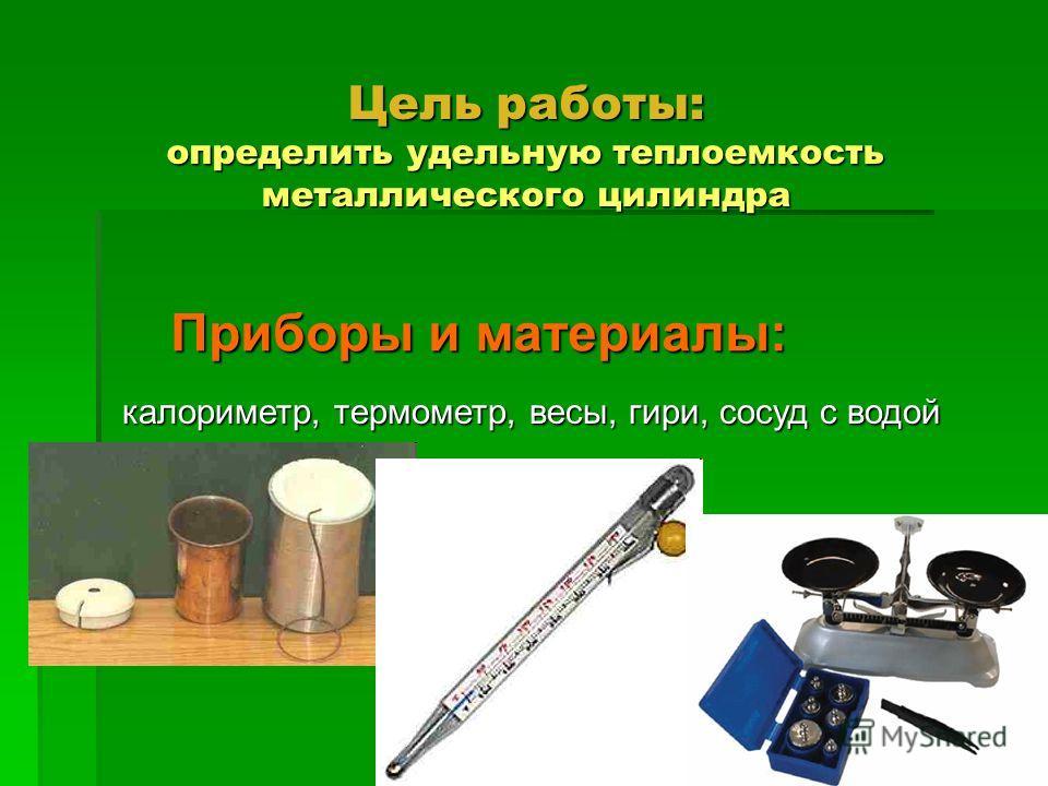 Цель работы: определить удельную теплоемкость металлического цилиндра Приборы и материалы: калориметр, термометр, весы, гири, сосуд с водой