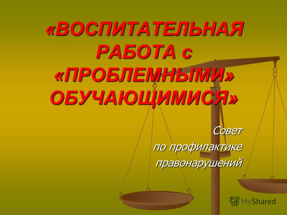 «ВОСПИТАТЕЛЬНАЯ РАБОТА с «ПРОБЛЕМНЫМИ» ОБУЧАЮЩИМИСЯ» Совет по профилактике правонарушений