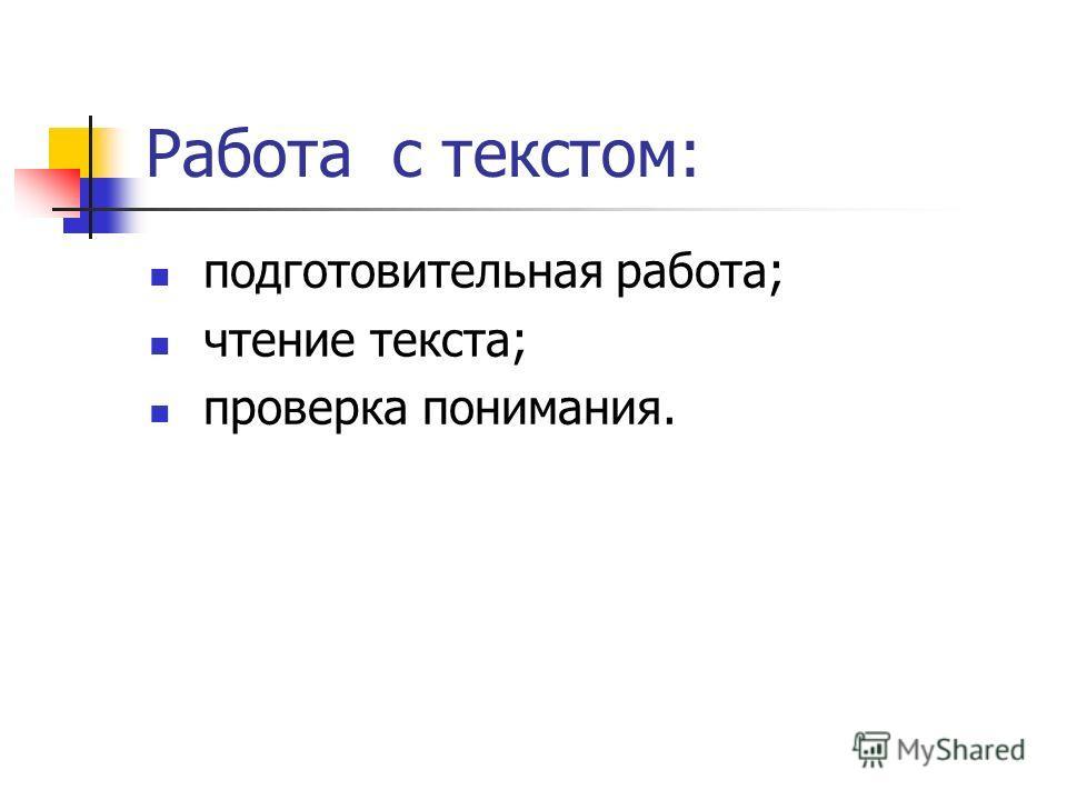 Работа с текстом: подготовительная работа; чтение текста; проверка понимания.
