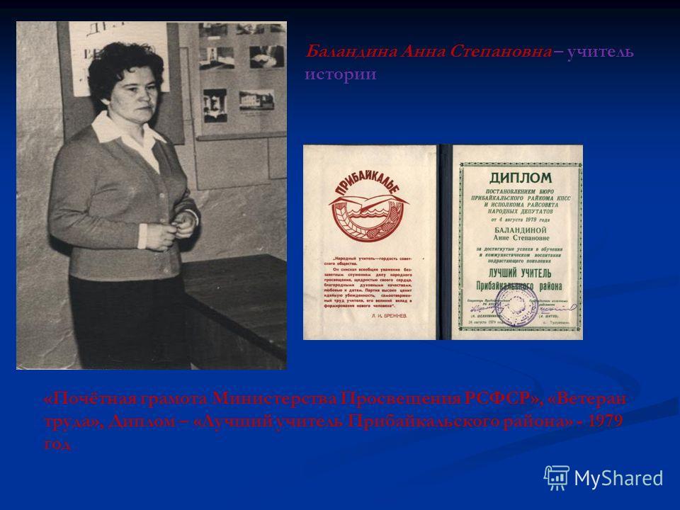 Баландина Анна Степановна – учитель истории «Почётная грамота Министерства Просвещения РСФСР», «Ветеран труда», Диплом – «Лучший учитель Прибайкальского района» - 1979 год