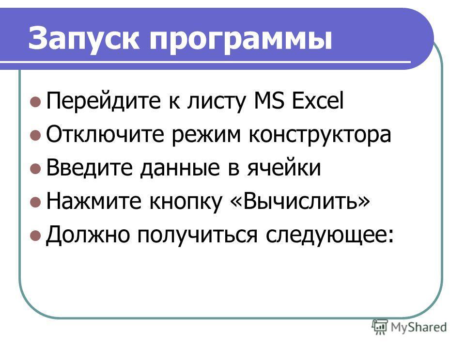 Запуск программы Перейдите к листу MS Excel Отключите режим конструктора Введите данные в ячейки Нажмите кнопку «Вычислить» Должно получиться следующее: