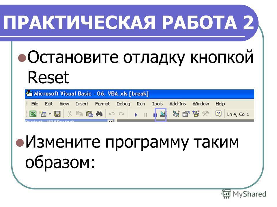 ПРАКТИЧЕСКАЯ РАБОТА 2 Остановите отладку кнопкой Reset Измените программу таким образом: