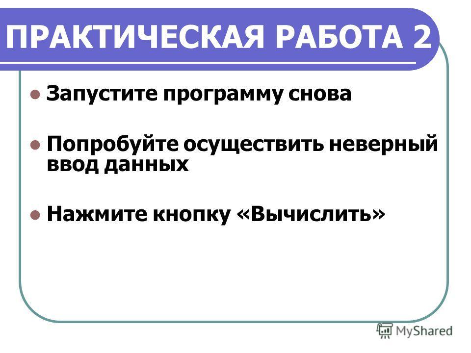 ПРАКТИЧЕСКАЯ РАБОТА 2 Запустите программу снова Попробуйте осуществить неверный ввод данных Нажмите кнопку «Вычислить»