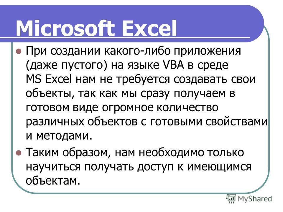 При создании какого-либо приложения (даже пустого) на языке VBA в среде MS Excel нам не требуется создавать свои объекты, так как мы сразу получаем в готовом виде огромное количество различных объектов с готовыми свойствами и методами. Таким образом,