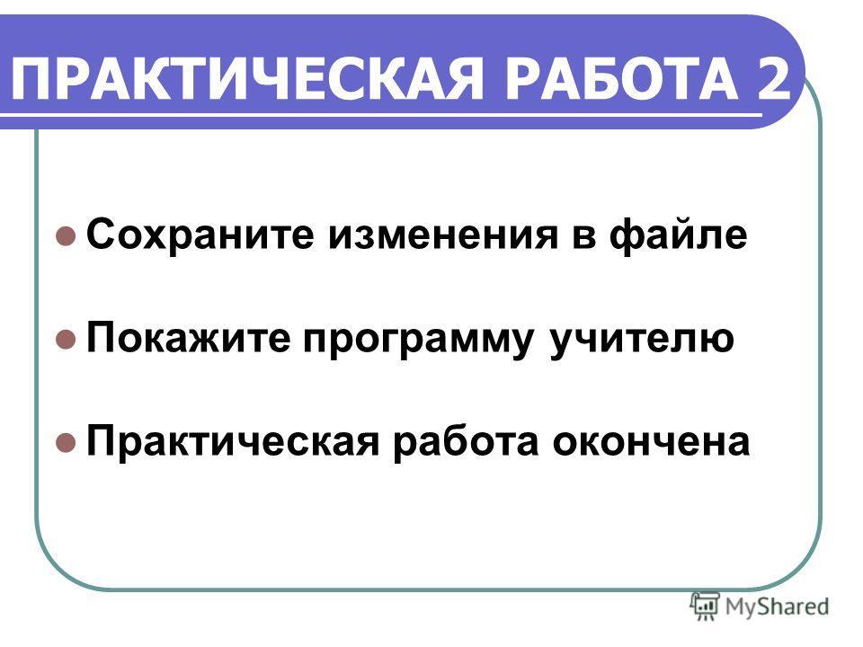 ПРАКТИЧЕСКАЯ РАБОТА 2 Сохраните изменения в файле Покажите программу учителю Практическая работа окончена