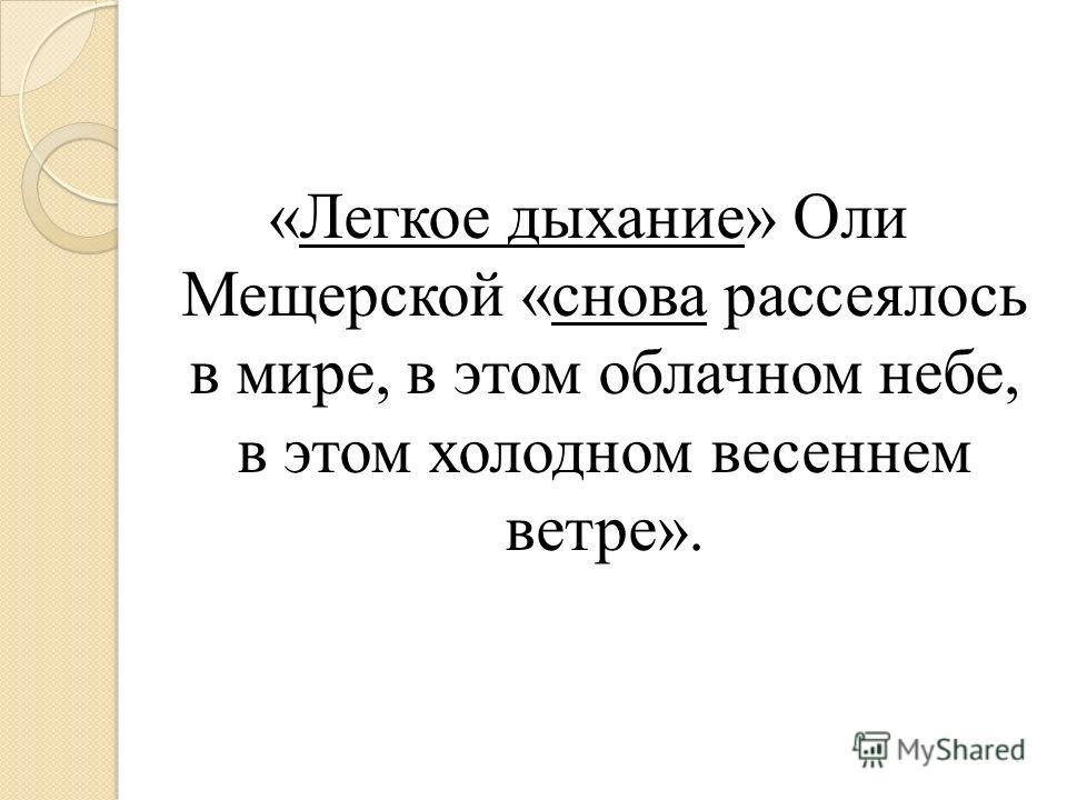 «Легкое дыхание» Оли Мещерской «снова рассеялось в мире, в этом облачном небе, в этом холодном весеннем ветре».