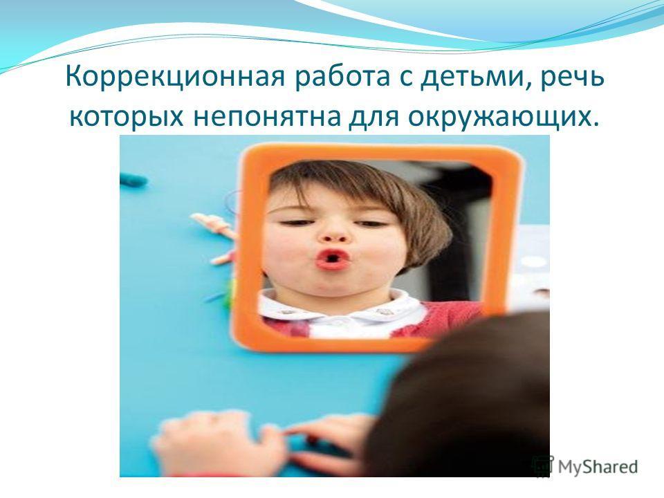 Коррекционная работа с детьми, речь которых непонятна для окружающих.