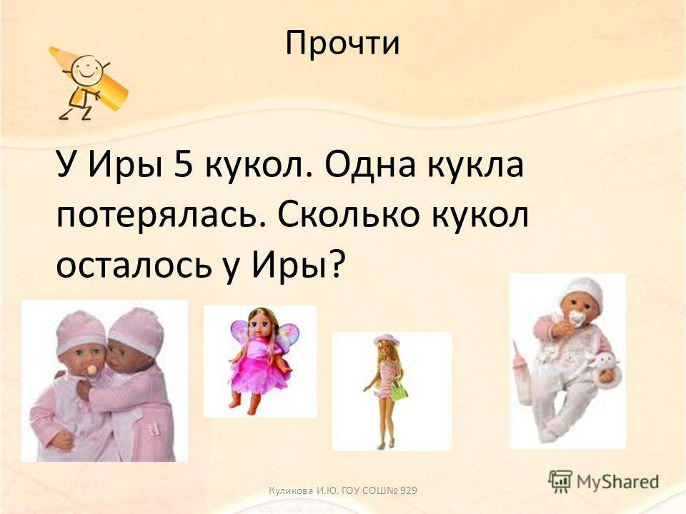Прочти У Иры 5 кукол. Одна кукла потерялась. Сколько кукол осталось у Иры? Куликова И.Ю. ГОУ СОШ 929
