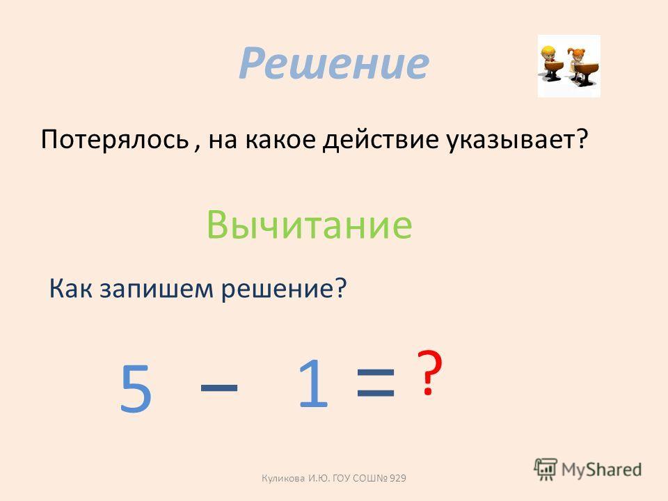 Решение Потерялось, на какое действие указывает? Вычитание Как запишем решение? 5 1 ? Куликова И.Ю. ГОУ СОШ 929
