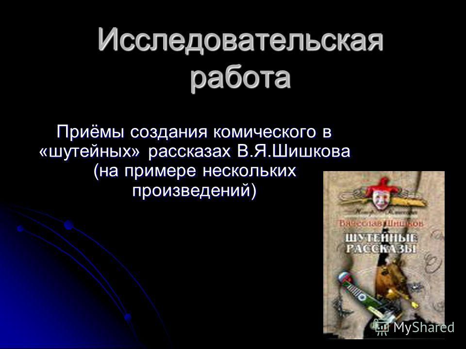 Исследовательская работа Приёмы создания комического в «шутейных» рассказах В.Я.Шишкова (на примере нескольких произведений)