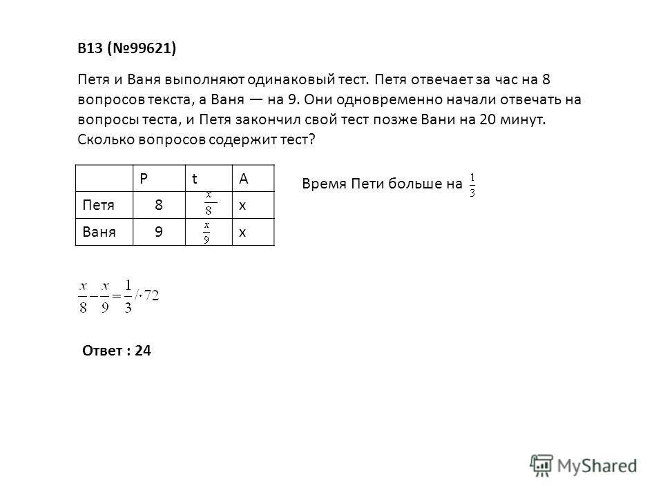 В13 (99621) Петя и Ваня выполняют одинаковый тест. Петя отвечает за час на 8 вопросов текста, а Ваня на 9. Они одновременно начали отвечать на вопросы теста, и Петя закончил свой тест позже Вани на 20 минут. Сколько вопросов содержит тест? РtА Петя8х