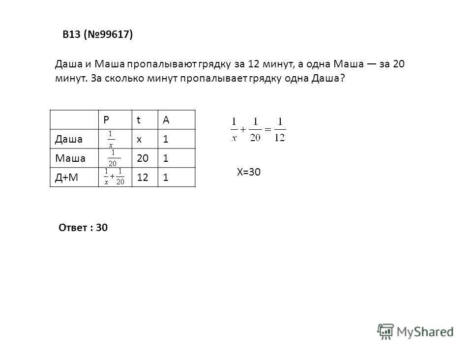 В13 (99617) Даша и Маша пропалывают грядку за 12 минут, а одна Маша за 20 минут. За сколько минут пропалывает грядку одна Даша? РtA Дашах1 Маша201 Д+М121 Х=30 Ответ : 30