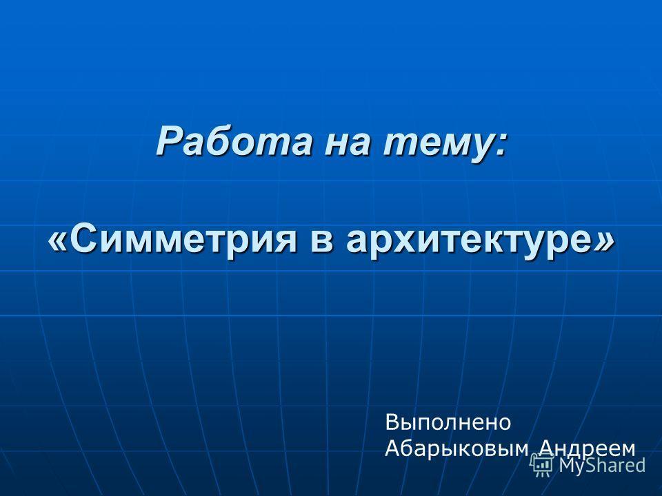Работа на тему: «Симметрия в архитектуре» Выполнено Абарыковым Андреем