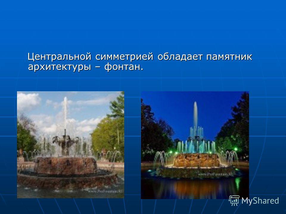 Центральной симметрией обладает памятник архитектуры – фонтан. Центральной симметрией обладает памятник архитектуры – фонтан.