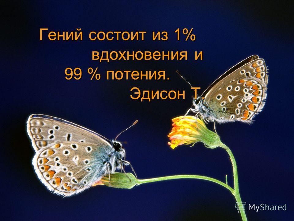 Гений состоит из 1% вдохновения и 99 % потения. Эдисон Т.