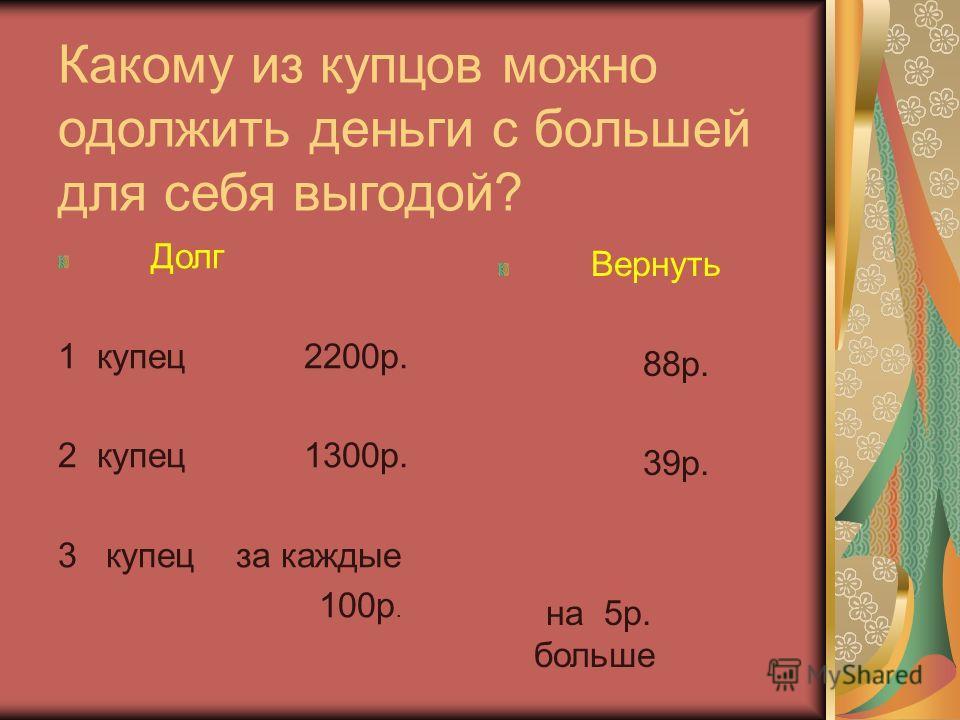 Какому из купцов можно одолжить деньги с большей для себя выгодой? Долг 1 купец 2200р. 2 купец 1300р. 3 купец за каждые 100р. Вернуть 88р. 39р. на 5р. больше