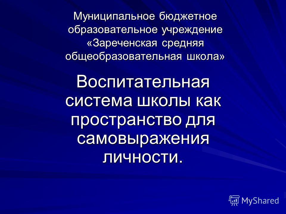 Муниципальное бюджетное образовательное учреждение «Зареченская средняя общеобразовательная школа» Воспитательная система школы как пространство для самовыражения личности.