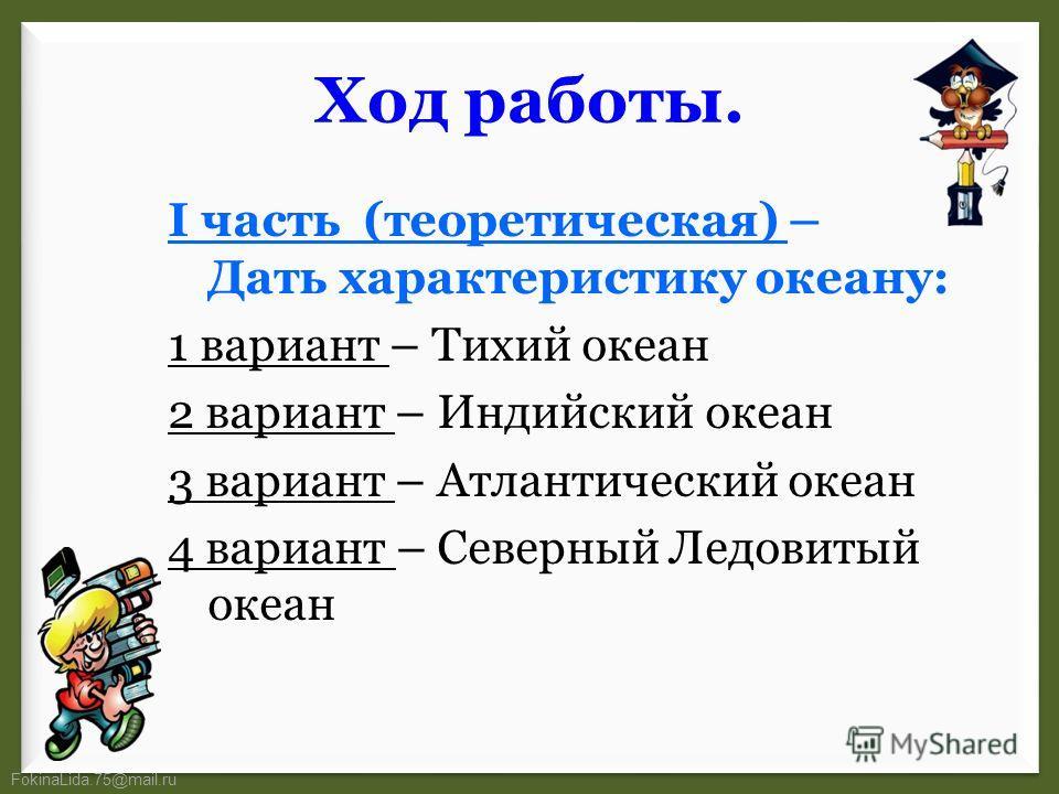 FokinaLida.75@mail.ru Ход работы. I часть (теоретическая) – Дать характеристику океану: 1 вариант – Тихий океан 2 вариант – Индийский океан 3 вариант – Атлантический океан 4 вариант – Северный Ледовитый океан