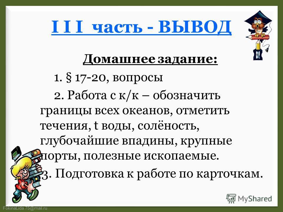 FokinaLida.75@mail.ru I I I часть - ВЫВОД Домашнее задание: 1. § 17-20, вопросы 2. Работа с к/к – обозначить границы всех океанов, отметить течения, t воды, солёность, глубочайшие впадины, крупные порты, полезные ископаемые. 3. Подготовка к работе по
