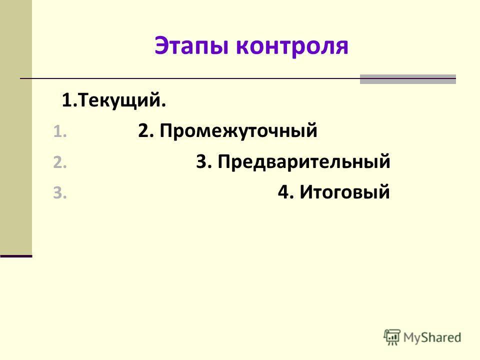 Этапы контроля 1.Текущий. 1. 2. Промежуточный 2. 3. Предварительный 3. 4. Итоговый