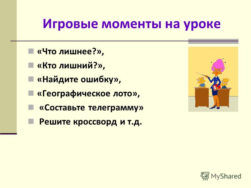 Игровые моменты на уроке «Что лишнее?», «Кто лишний?», «Найдите ошибку», «Географическое лото», «Составьте телеграмму» Решите кроссворд и т.д.