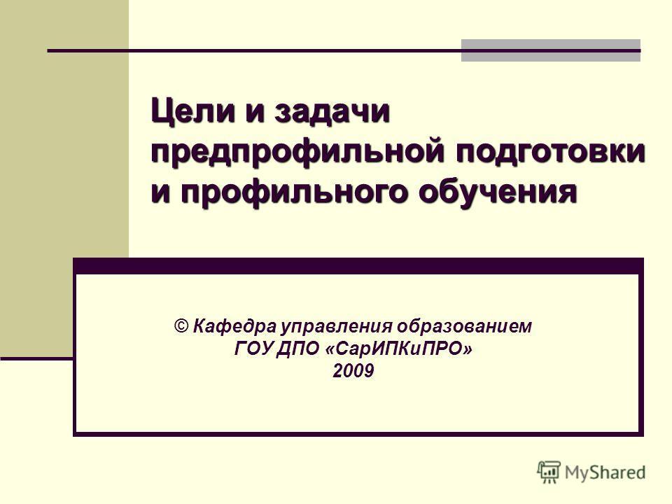 Цели и задачи предпрофильной подготовки и профильного обучения © Кафедра управления образованием ГОУ ДПО «СарИПКиПРО» 2009