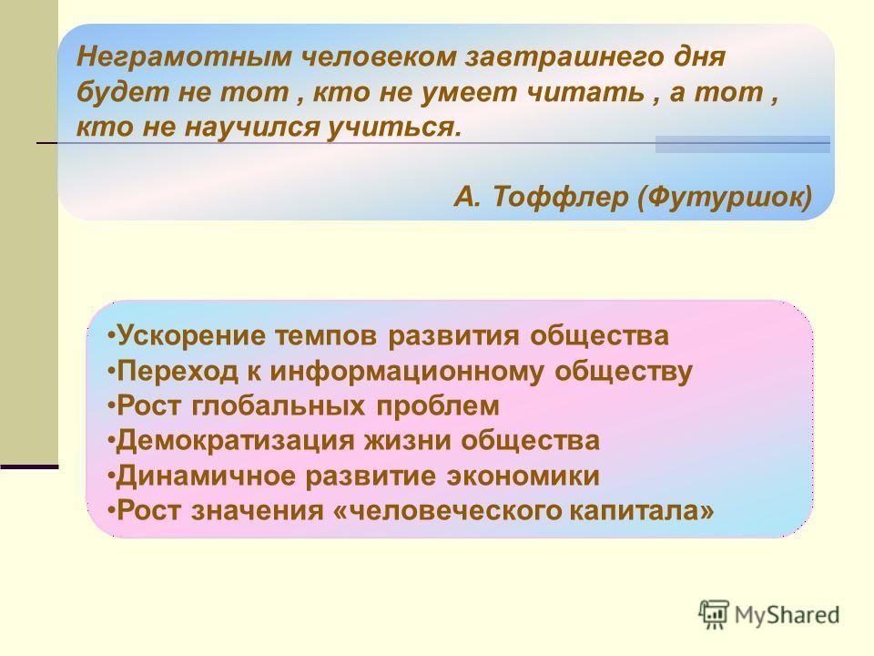 Неграмотным человеком завтрашнего дня будет не тот, кто не умеет читать, а тот, кто не научился учиться. А. Тоффлер (Футуршок) Ускорение темпов развития общества Переход к информационному обществу Рост глобальных проблем Демократизация жизни общества