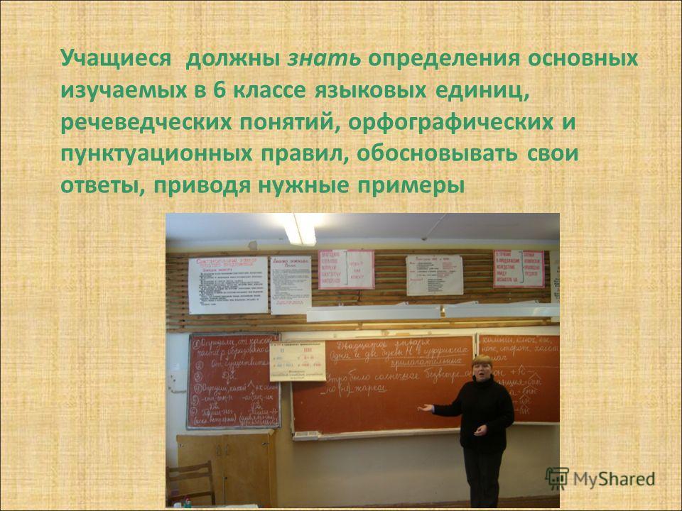 Учащиеся должны знать определения основных изучаемых в 6 классе языковых единиц, речеведческих понятий, орфографических и пунктуационных правил, обосновывать свои ответы, приводя нужные примеры