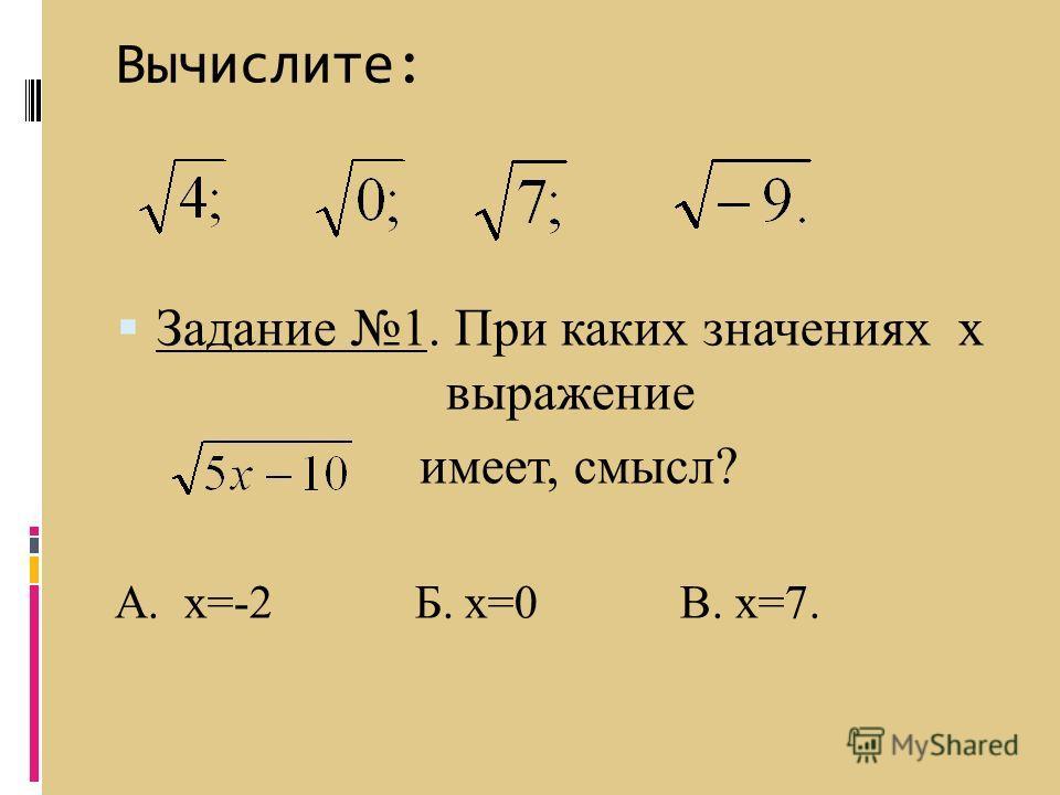 Вычислите: Задание 1. При каких значениях х выражение имеет, смысл? А. х=-2 Б. х=0 В. х=7.