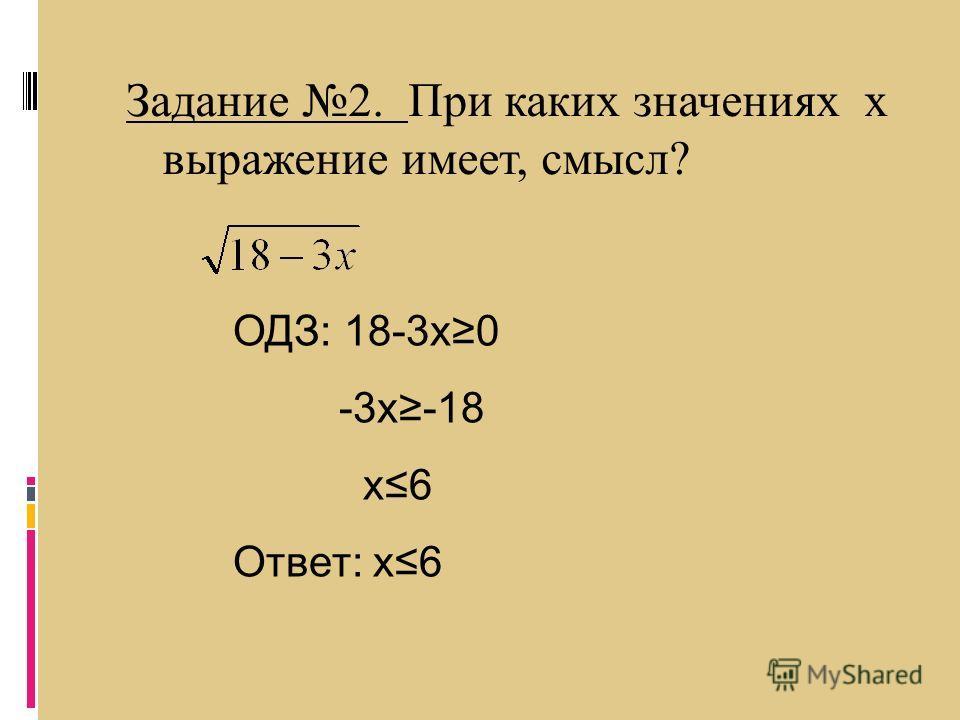Задание 2. При каких значениях х выражение имеет, смысл? ОДЗ: 18-3x0 -3x-18 x6 Ответ: x6
