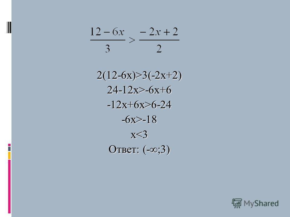 2(12-6х)>3(-2х+2) 24-12x>-6x+6 -12x+6x>6-24-6x>-18x