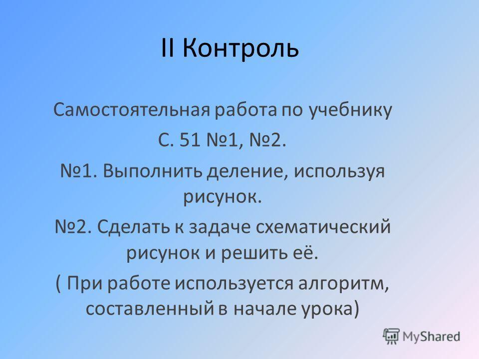 II Контроль Самостоятельная работа по учебнику С. 51 1, 2. 1. Выполнить деление, используя рисунок. 2. Сделать к задаче схематический рисунок и решить её. ( При работе используется алгоритм, составленный в начале урока)