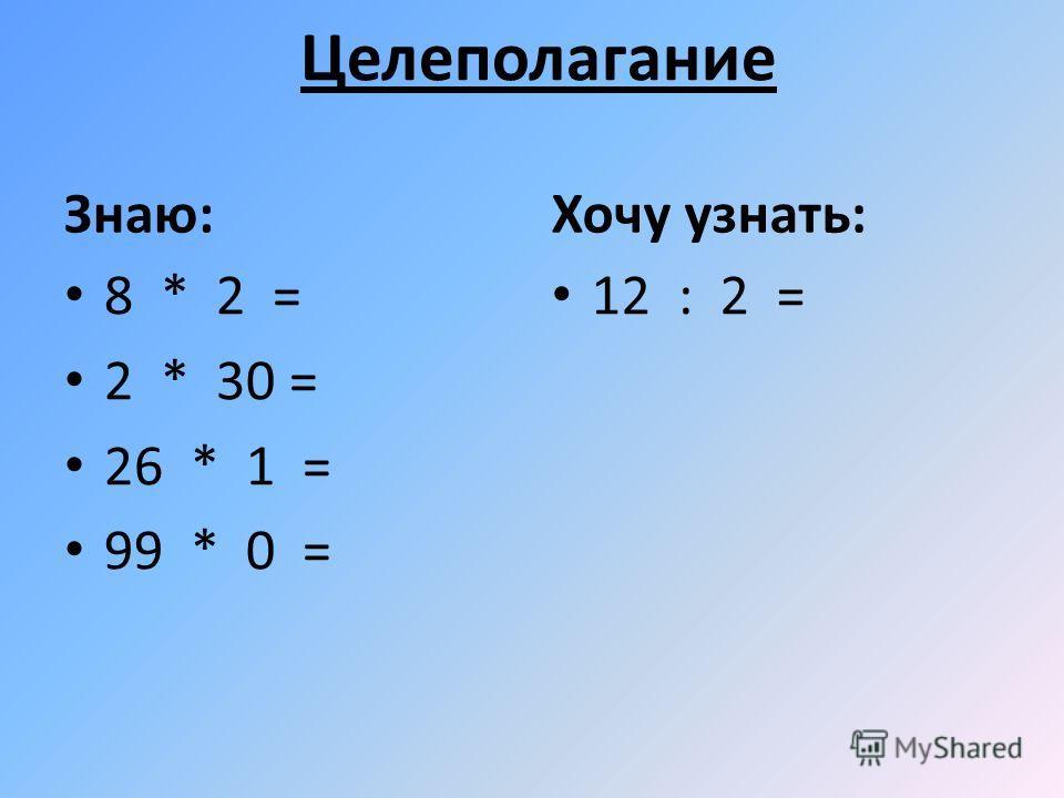 Целеполагание Знаю: 8 * 2 = 2 * 30 = 26 * 1 = 99 * 0 = Хочу узнать: 12 : 2 =