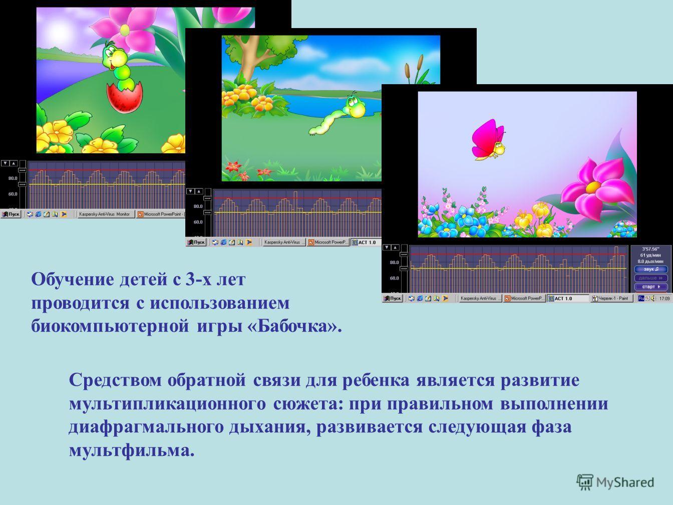 Обучение детей с 3-х лет проводится с использованием биокомпьютерной игры «Бабочка». Средством обратной связи для ребенка является развитие мультипликационного сюжета: при правильном выполнении диафрагмального дыхания, развивается следующая фаза муль