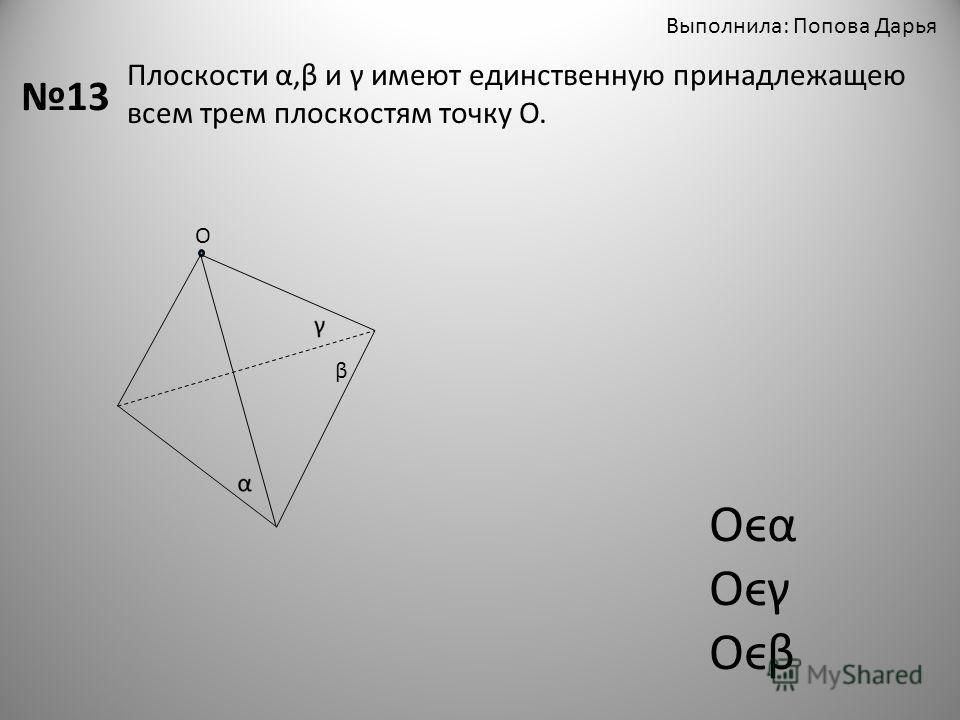 Выполнила: Попова Дарья 13 Плоскости α,β и γ имеют единственную принадлежащею всем трем плоскостям точку О. β О Oϵα Oϵγ Oϵβ