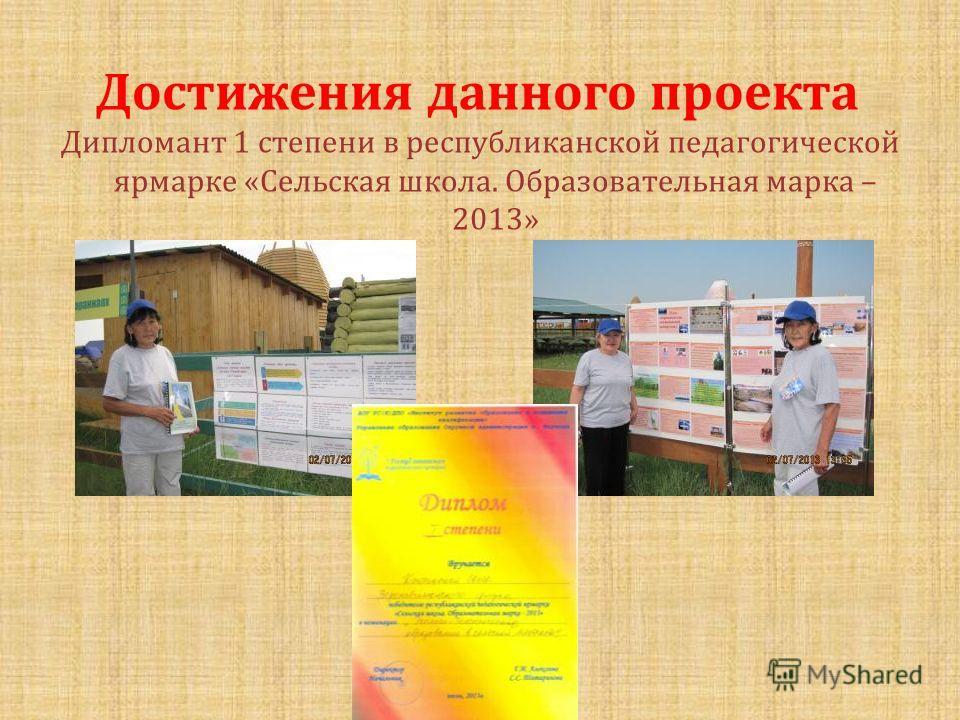 Достижения данного проекта Дипломант 1 степени в республиканской педагогической ярмарке « Сельская школа. Образовательная марка – 2013»