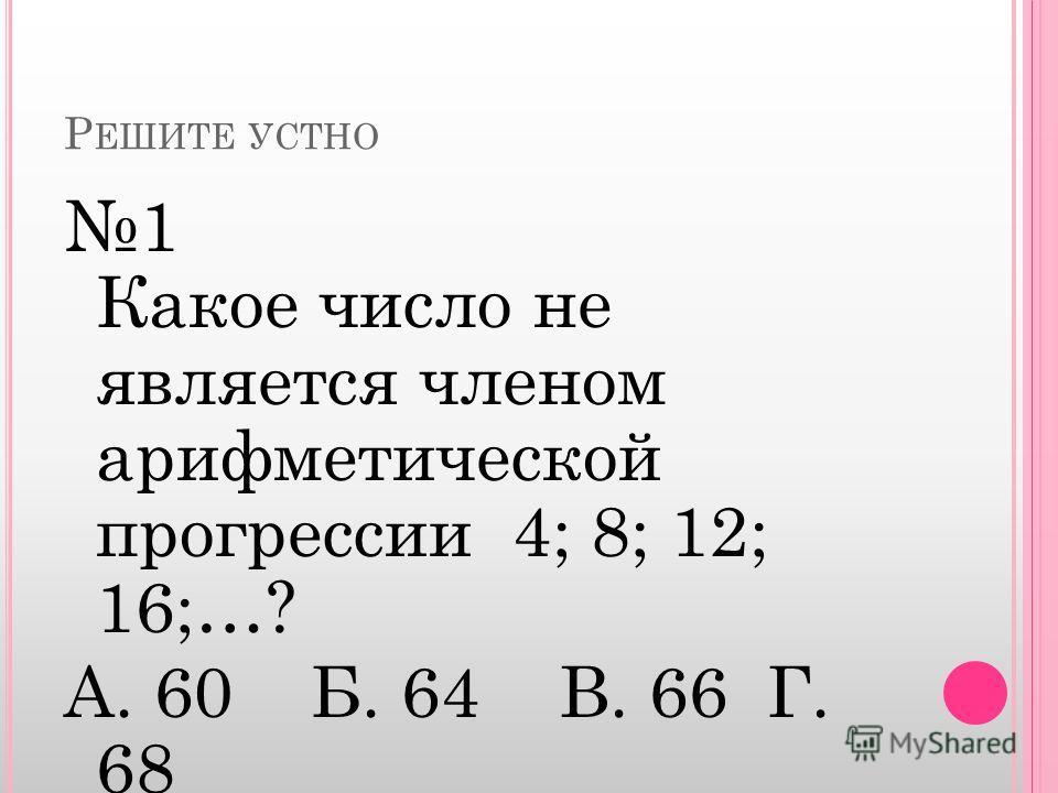Р ЕШИТЕ УСТНО 1 Какое число не является членом арифметической прогрессии 4; 8; 12; 16;…? А. 60 Б. 64 В. 66 Г. 68