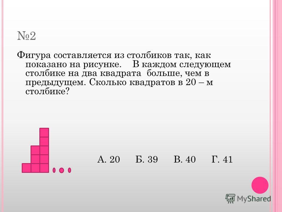 2 Фигура составляется из столбиков так, как показано на рисунке. В каждом следующем столбике на два квадрата больше, чем в предыдущем. Сколько квадратов в 20 – м столбике? А. 20 Б. 39 В. 40 Г. 41