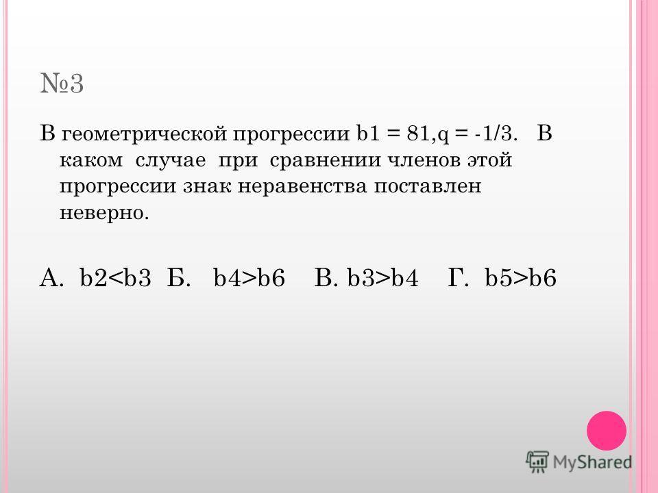 3 В геометрической прогрессии b1 = 81,q = -1/3. В каком случае при сравнении членов этой прогрессии знак неравенства поставлен неверно. А. b2 b6 В. b3>b4 Г. b5>b6