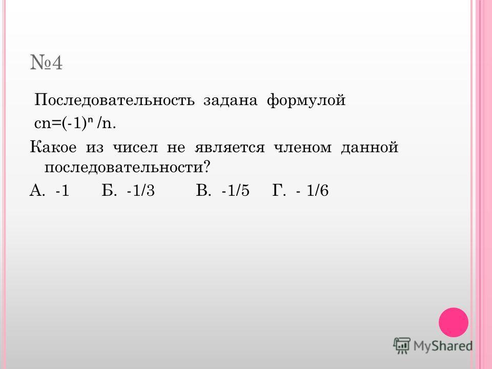 4 Последовательность задана формулой cn=(-1) /n. Какое из чисел не является членом данной последовательности? А. -1 Б. -1/3 В. -1/5 Г. - 1/6