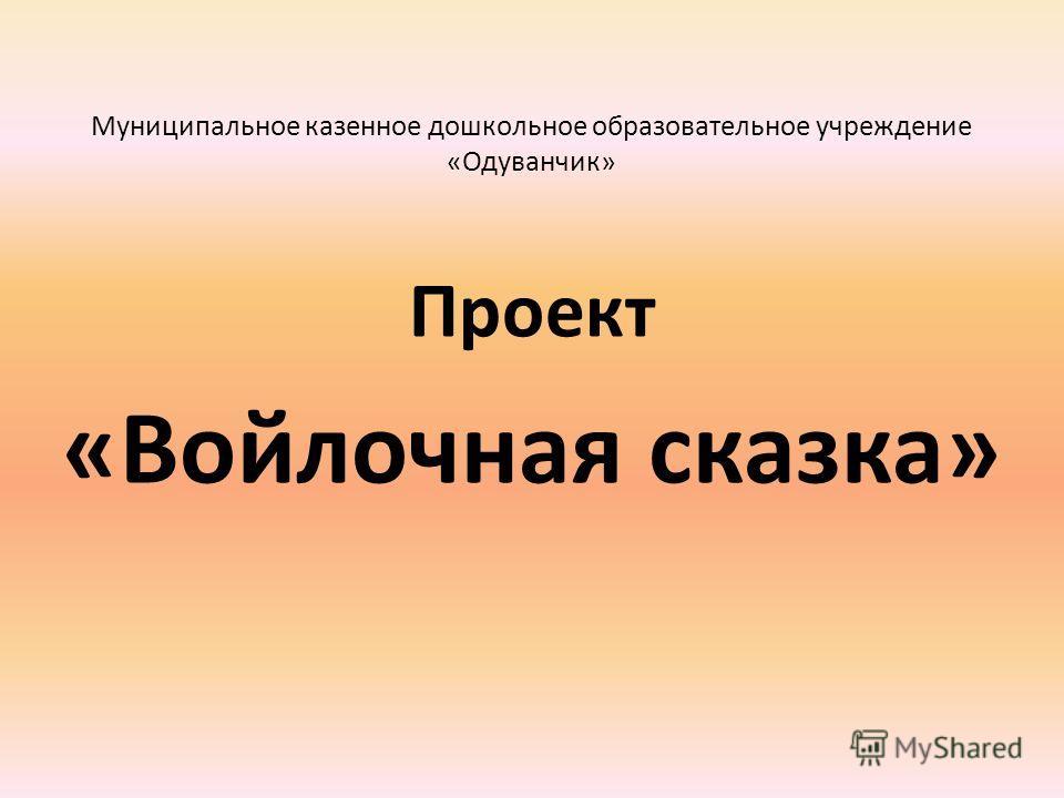 Муниципальное казенное дошкольное образовательное учреждение «Одуванчик» Проект «Войлочная сказка»