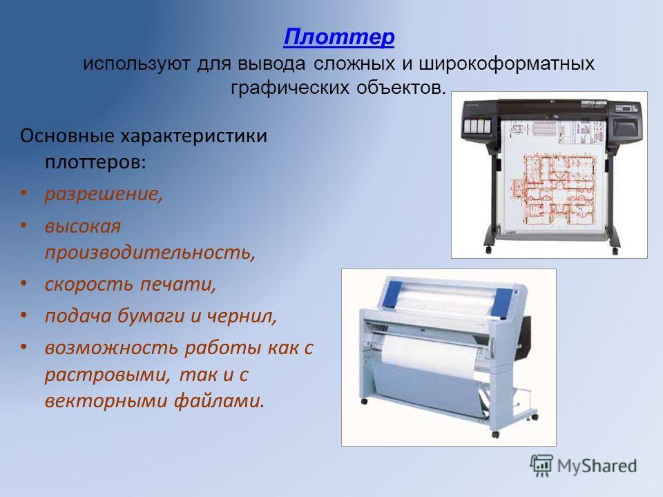 Плоттер используют для вывода сложных и широкоформатных графических объектов. Основные характеристики плоттеров: разрешение, высокая производительность, скорость печати, подача бумаги и чернил, возможность работы как с растровыми, так и с векторными