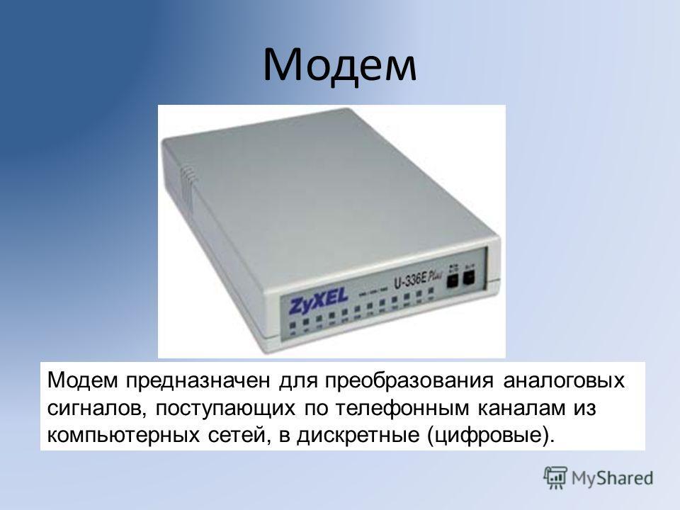 Модем Модем предназначен для преобразования аналоговых сигналов, поступающих по телефонным каналам из компьютерных сетей, в дискретные (цифровые).