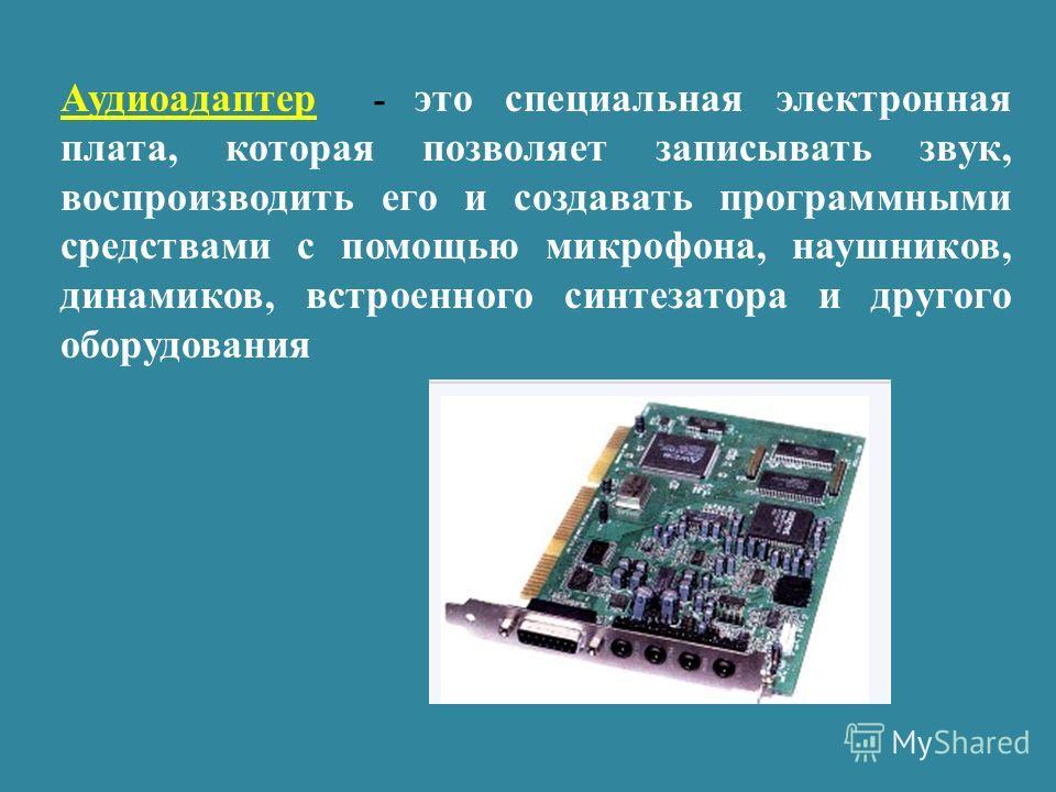 Аудиоадаптер - это специальная электронная плата, которая позволяет записывать звук, воспроизводить его и создавать программными средствами с помощью микрофона, наушников, динамиков, встроенного синтезатора и другого оборудования