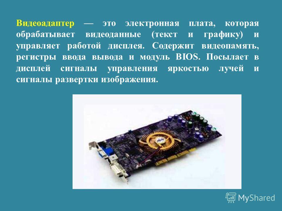 Видеоадаптер это электронная плата, которая обрабатывает видеоданные (текст и графику) и управляет работой дисплея. Содержит видеопамять, регистры ввода вывода и модуль BIOS. Посылает в дисплей сигналы управления яркостью лучей и сигналы развертки из