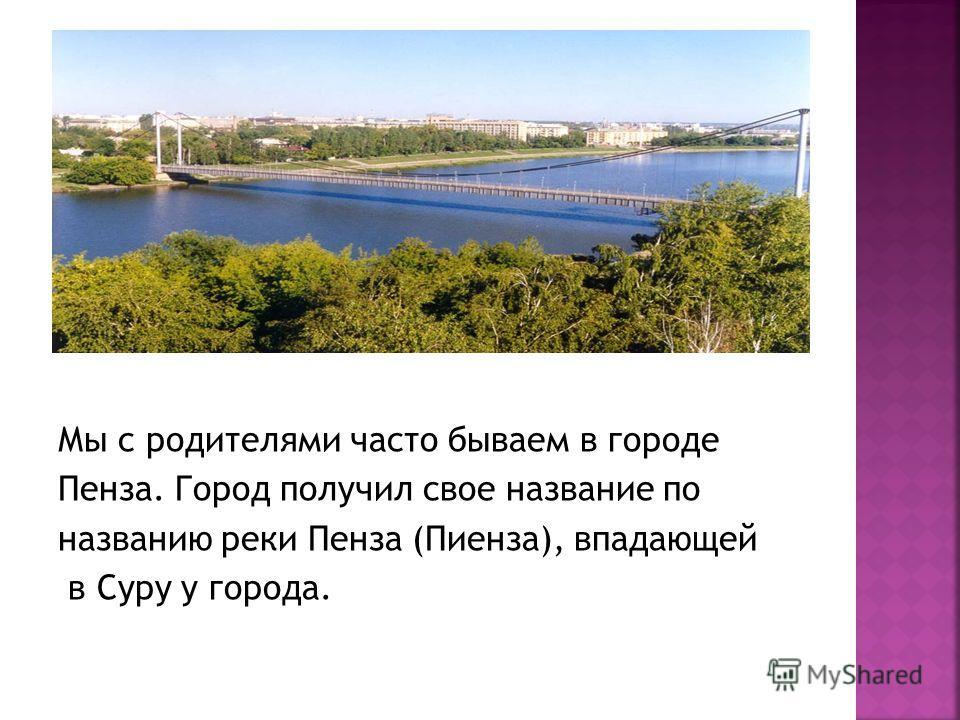 Мы с родителями часто бываем в городе Пенза. Город получил свое название по названию реки Пенза (Пиенза), впадающей в Суру у города.